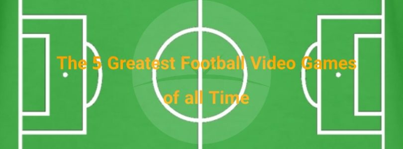 The 5 Greatest Football Video Games of all Time